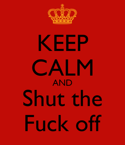 Poster: KEEP CALM AND Shut the Fuck off