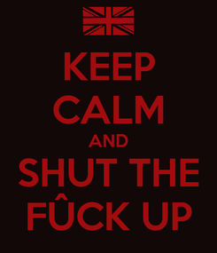 Poster: KEEP CALM AND SHUT THE FÛCK UP
