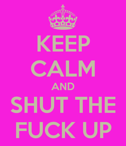 Poster: KEEP CALM AND SHUT THE FUCK UP