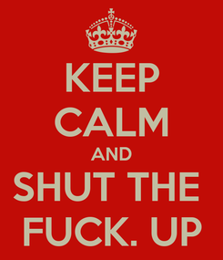 Poster: KEEP CALM AND SHUT THE  FUCK. UP