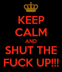 Poster: KEEP CALM AND SHUT THE FUCK UP!!!