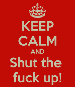 Poster: KEEP CALM AND Shut the  fuck up!