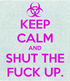 Poster: KEEP CALM AND SHUT THE FUCK UP.