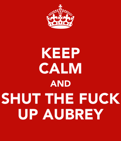 Poster: KEEP CALM AND SHUT THE FUCK UP AUBREY