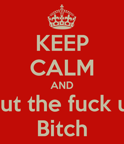 Poster: KEEP CALM AND Shut the fuck up  Bitch