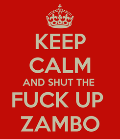 Poster: KEEP CALM AND SHUT THE  FUCK UP   ZAMBO