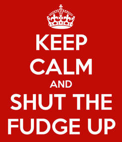 Poster: KEEP CALM AND SHUT THE FUDGE UP