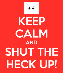 Poster: KEEP CALM AND SHUT THE HECK UP!