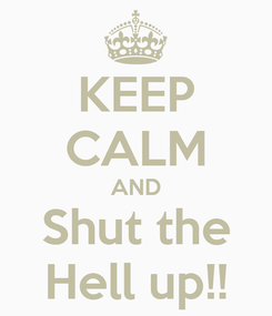Poster: KEEP CALM AND Shut the Hell up!!