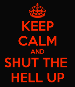 Poster: KEEP CALM AND SHUT THE  HELL UP