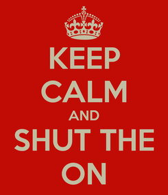 Poster: KEEP CALM AND SHUT THE ON