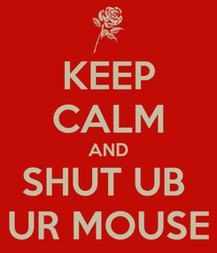 Poster: KEEP CALM AND SHUT UB  UR MOUSE