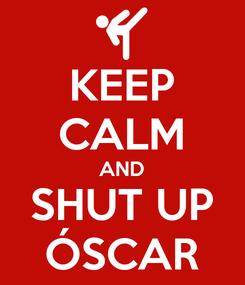 Poster: KEEP CALM AND SHUT UP ÓSCAR