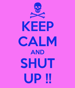 Poster: KEEP CALM AND SHUT UP !!