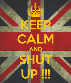 Poster: KEEP CALM AND SHUT UP !!!