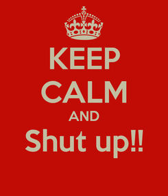 Poster: KEEP CALM AND Shut up!!