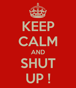 Poster: KEEP CALM AND SHUT UP !