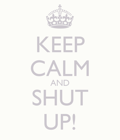 Poster: KEEP CALM AND SHUT UP!