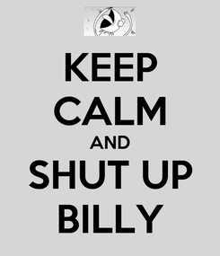 Poster: KEEP CALM AND SHUT UP BILLY