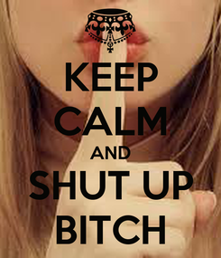 Poster: KEEP CALM AND SHUT UP BITCH