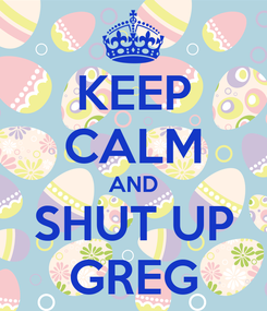 Poster: KEEP CALM AND SHUT UP GREG