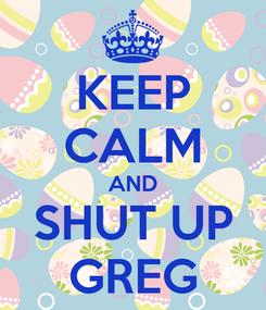 Poster: KEEP CALM AND SHUT UP GREG