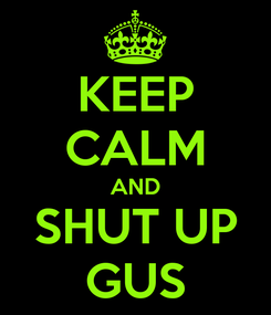 Poster: KEEP CALM AND SHUT UP GUS
