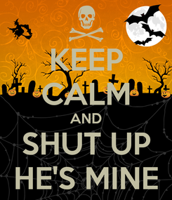 Poster: KEEP CALM AND SHUT UP HE'S MINE