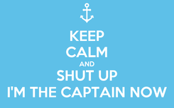 Poster: KEEP CALM AND SHUT UP I'M THE CAPTAIN NOW
