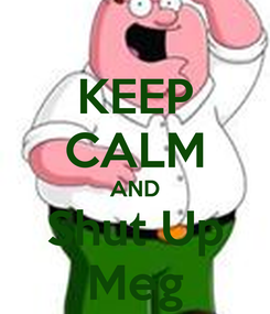 Poster: KEEP CALM AND Shut Up Meg