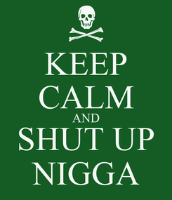 Poster: KEEP CALM AND SHUT UP NIGGA