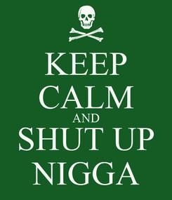 Poster: KEEP CALM AND SHUT UP NIGGA