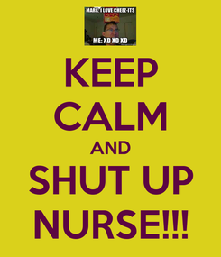 Poster: KEEP CALM AND SHUT UP NURSE!!!