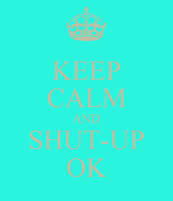 Poster: KEEP CALM AND SHUT-UP OK