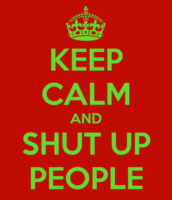 Poster: KEEP CALM AND SHUT UP PEOPLE