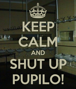 Poster: KEEP CALM AND SHUT UP PUPILO!