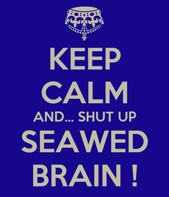 Poster: KEEP CALM AND... SHUT UP SEAWED BRAIN !