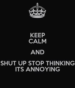 Poster: KEEP CALM AND SHUT UP STOP THINKING ITS ANNOYING