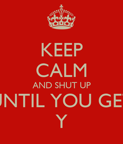 Poster: KEEP CALM AND SHUT UP UNTIL YOU GET Y