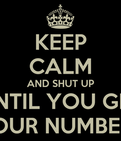 Poster: KEEP CALM AND SHUT UP UNTIL YOU GET YOUR NUMBERS