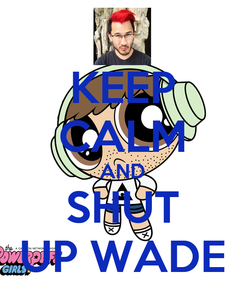 Poster: KEEP CALM AND SHUT UP WADE