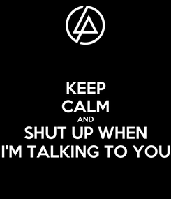 Poster: KEEP CALM AND SHUT UP WHEN I'M TALKING TO YOU
