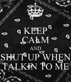 Poster: KEEP CALM AND SHUT UP WHEN TALKIN TO ME