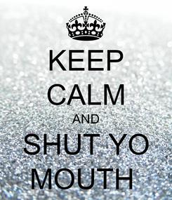 Poster: KEEP CALM AND SHUT YO MOUTH