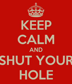 Poster: KEEP CALM AND SHUT YOUR HOLE