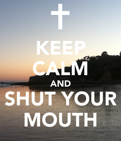 Poster: KEEP CALM AND SHUT YOUR MOUTH