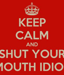 Poster: KEEP CALM AND SHUT YOUR MOUTH IDIOT