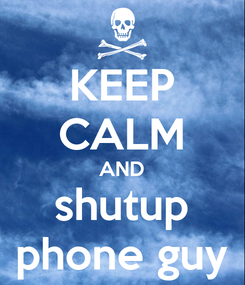 Poster: KEEP CALM AND shutup phone guy