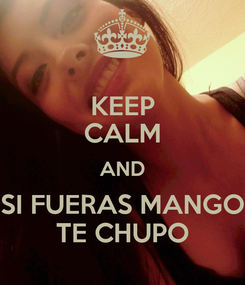 Poster: KEEP CALM AND SI FUERAS MANGO TE CHUPO
