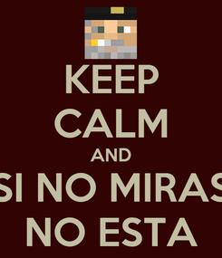 Poster: KEEP CALM AND SI NO MIRAS NO ESTA
